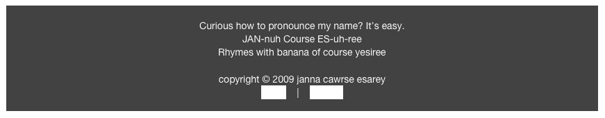 Curious how to pronounce my name? It's easy.  JAN-nuh Course ES-uh-ree Rhymes with banana of course yesiree  copyright © 2009 janna cawrse esarey home    |    contact